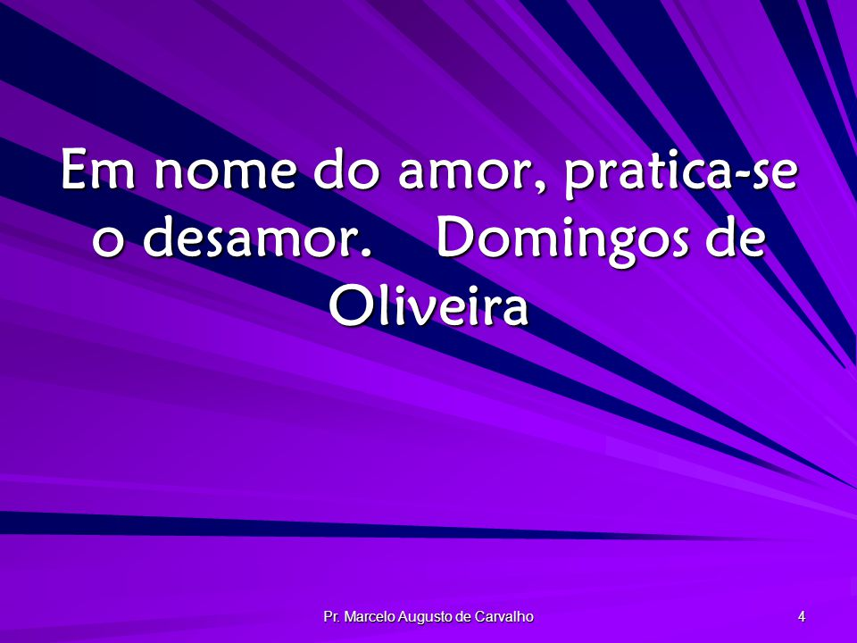 Em nome do amor, pratica-se o desamor. Domingos de Oliveira