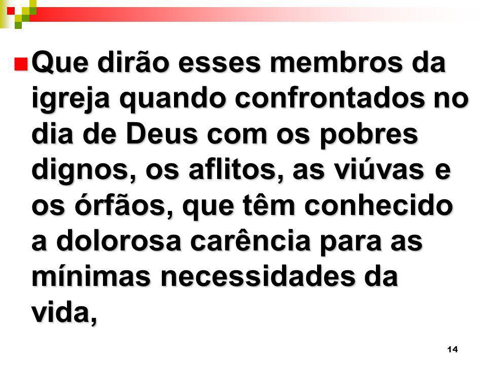 Que dirão esses membros da igreja quando confrontados no dia de Deus com os pobres dignos, os aflitos, as viúvas e os órfãos, que têm conhecido a dolorosa carência para as mínimas necessidades da vida,