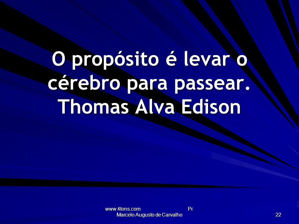O propósito é levar o cérebro para passear. Thomas Alva Edison