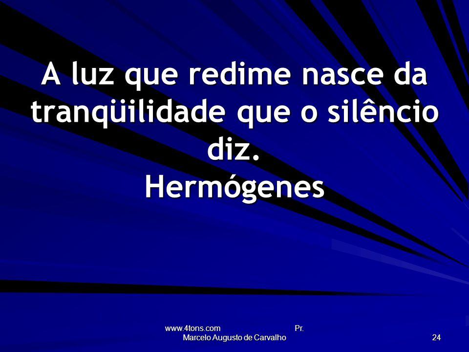 A luz que redime nasce da tranqüilidade que o silêncio diz. Hermógenes