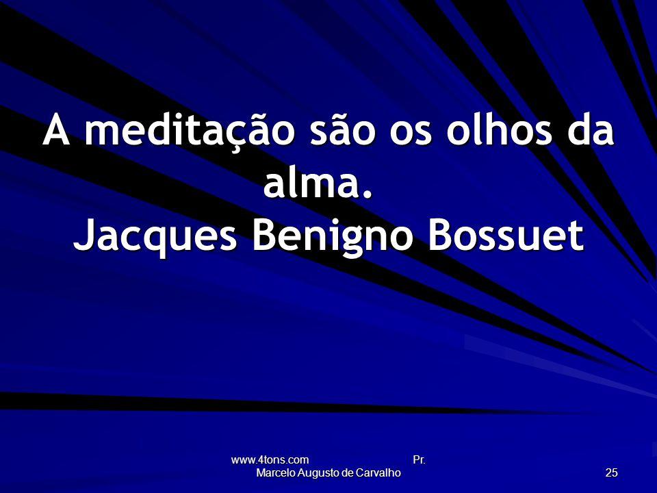A meditação são os olhos da alma. Jacques Benigno Bossuet