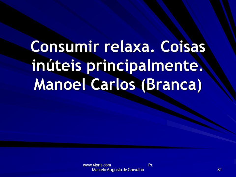 Consumir relaxa. Coisas inúteis principalmente. Manoel Carlos (Branca)