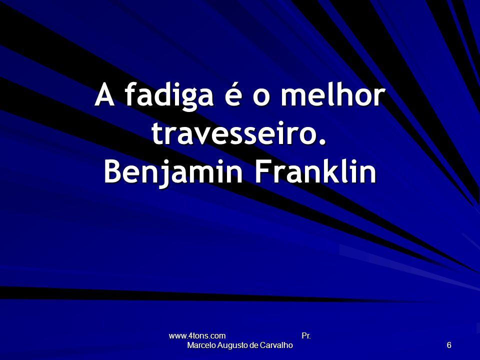 A fadiga é o melhor travesseiro. Benjamin Franklin