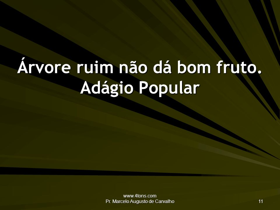 Árvore ruim não dá bom fruto. Adágio Popular