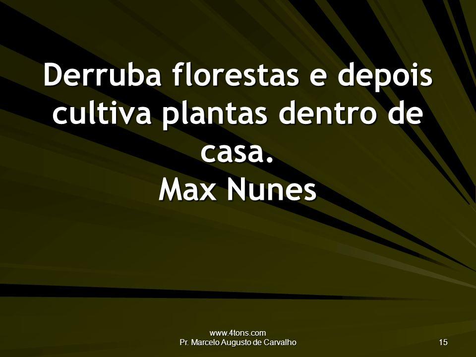 Derruba florestas e depois cultiva plantas dentro de casa. Max Nunes