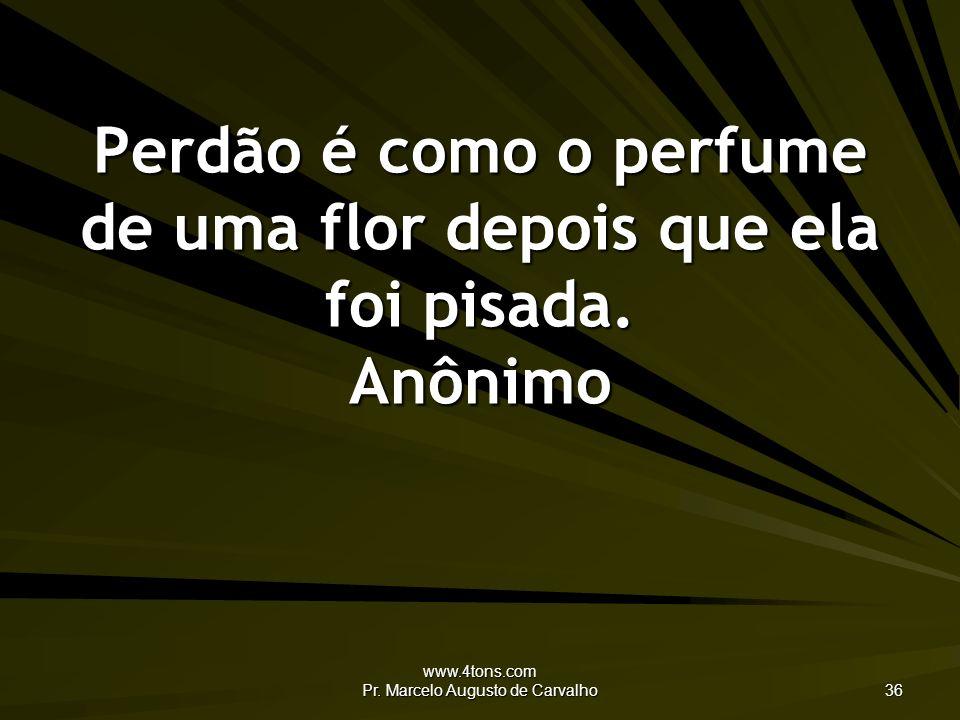 Perdão é como o perfume de uma flor depois que ela foi pisada. Anônimo