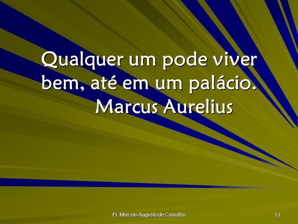 Qualquer um pode viver bem, até em um palácio. Marcus Aurelius