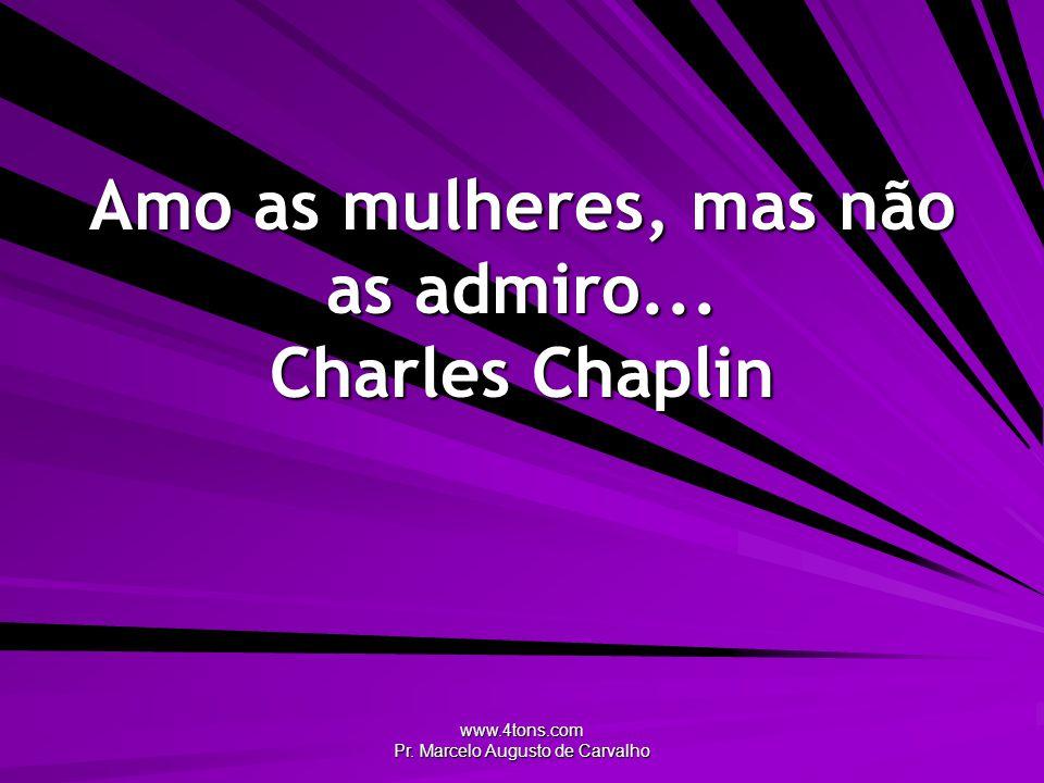 Amo as mulheres, mas não as admiro... Charles Chaplin