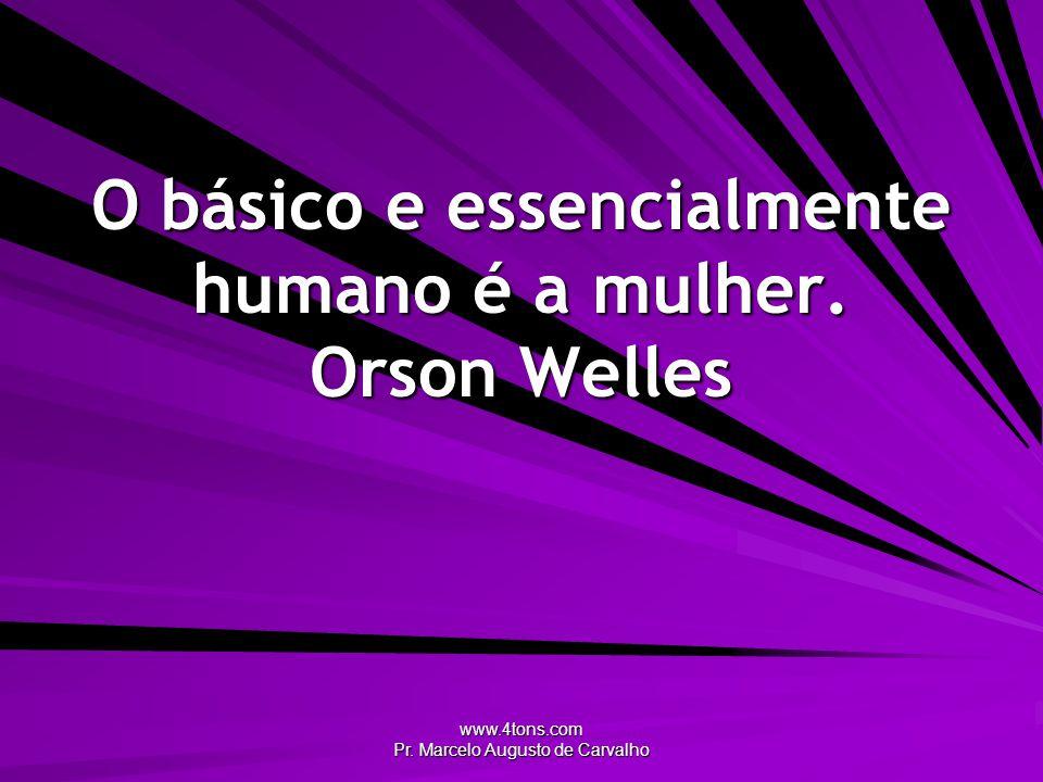 O básico e essencialmente humano é a mulher. Orson Welles