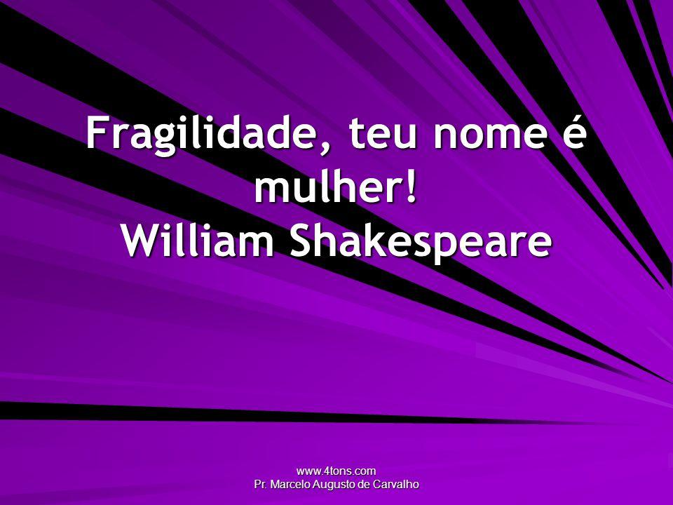 Fragilidade, teu nome é mulher! William Shakespeare