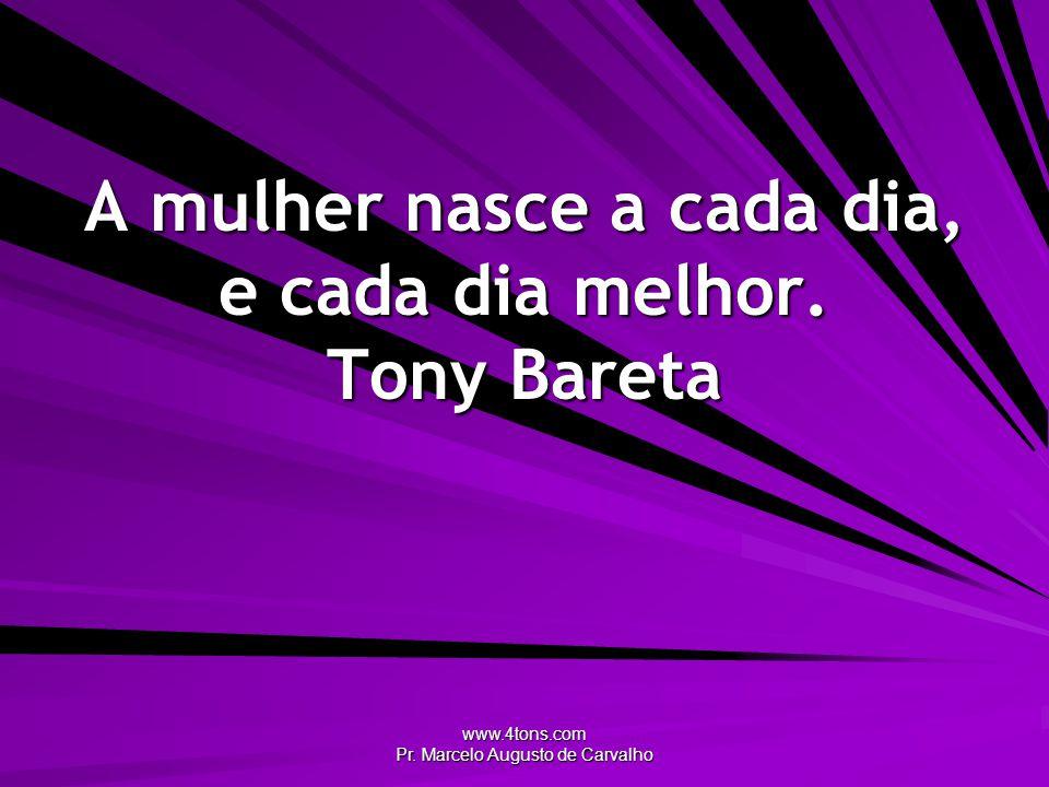A mulher nasce a cada dia, e cada dia melhor. Tony Bareta