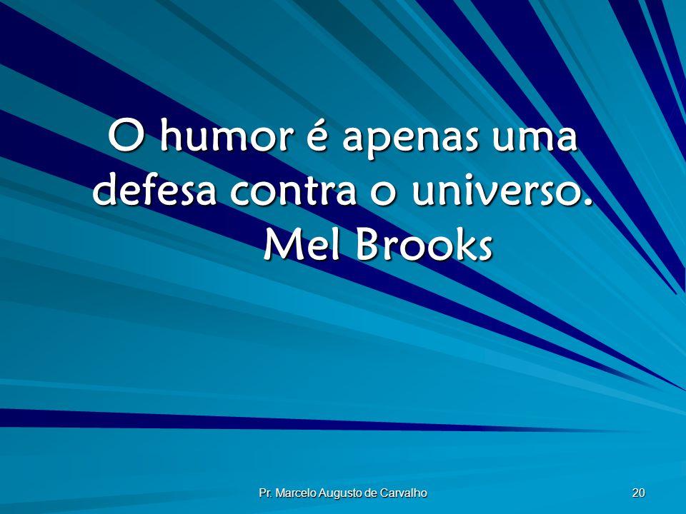O humor é apenas uma defesa contra o universo. Mel Brooks