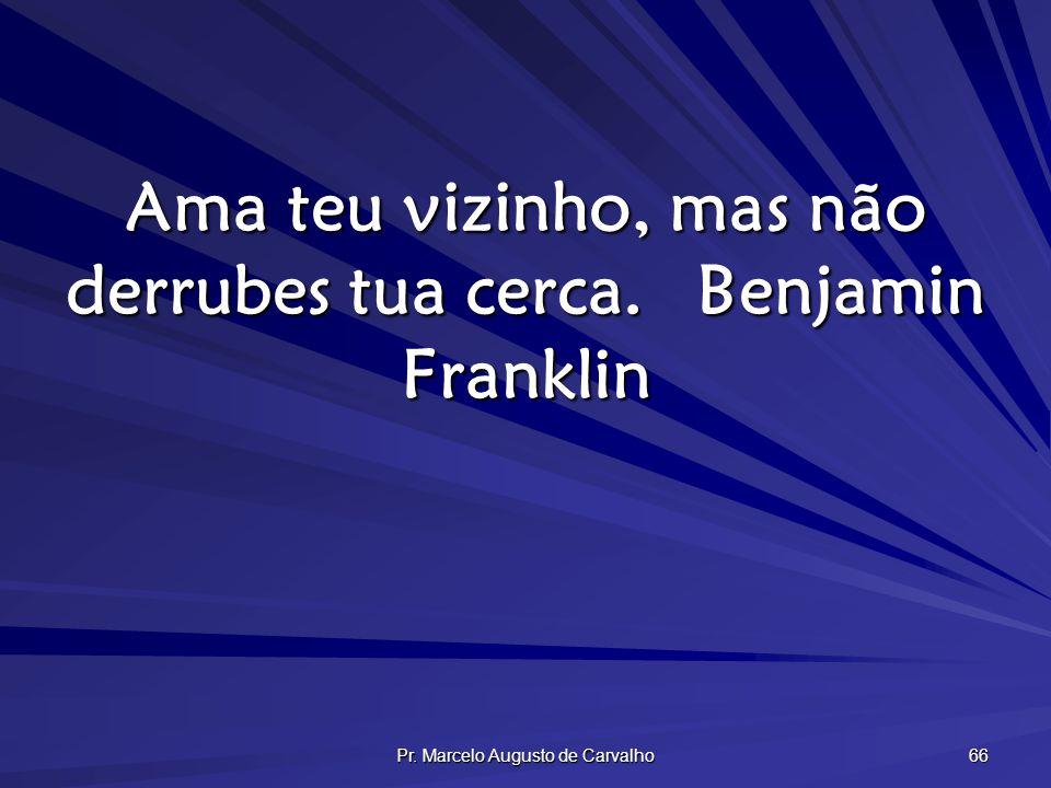 Ama teu vizinho, mas não derrubes tua cerca. Benjamin Franklin