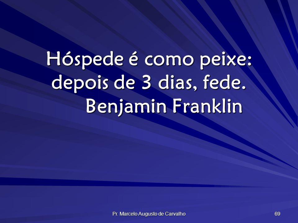 Hóspede é como peixe: depois de 3 dias, fede. Benjamin Franklin