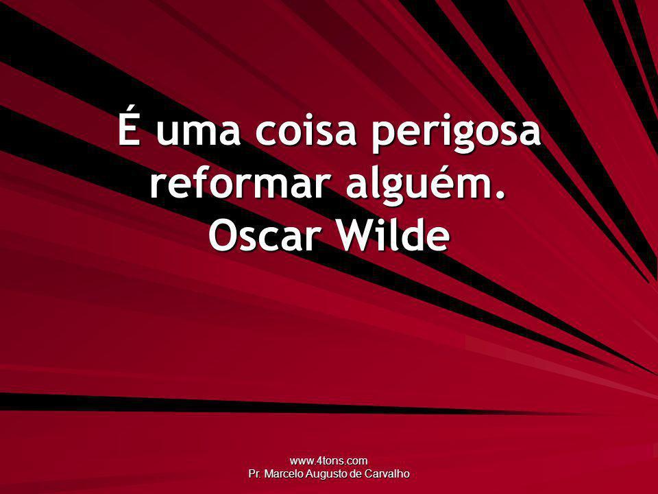 É uma coisa perigosa reformar alguém. Oscar Wilde