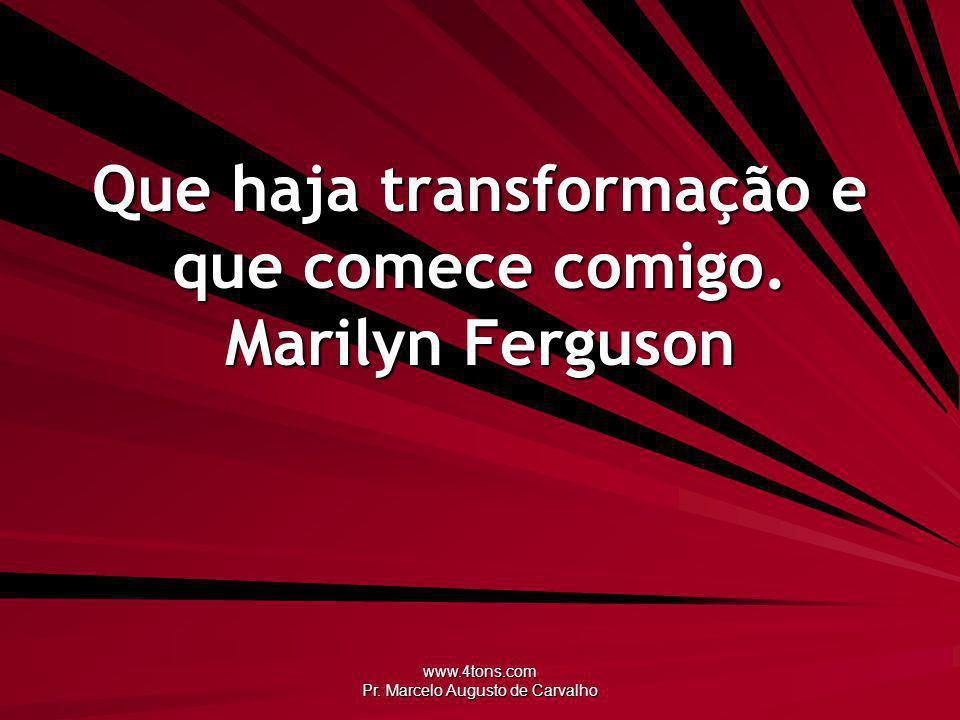 Que haja transformação e que comece comigo. Marilyn Ferguson