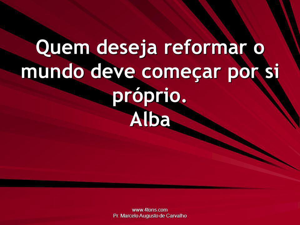 Quem deseja reformar o mundo deve começar por si próprio. Alba