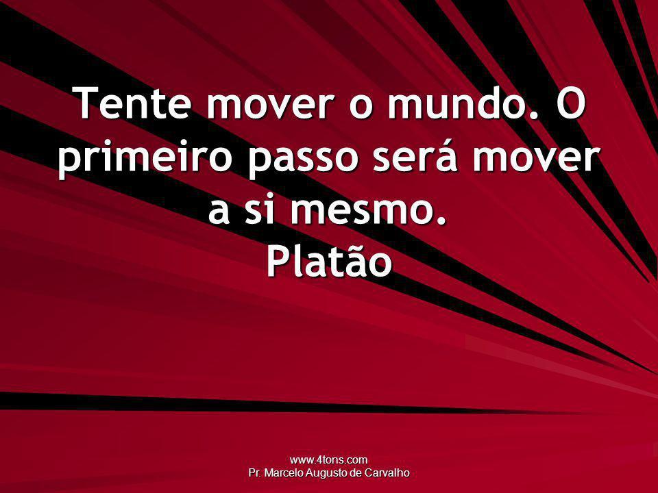 Tente mover o mundo. O primeiro passo será mover a si mesmo. Platão