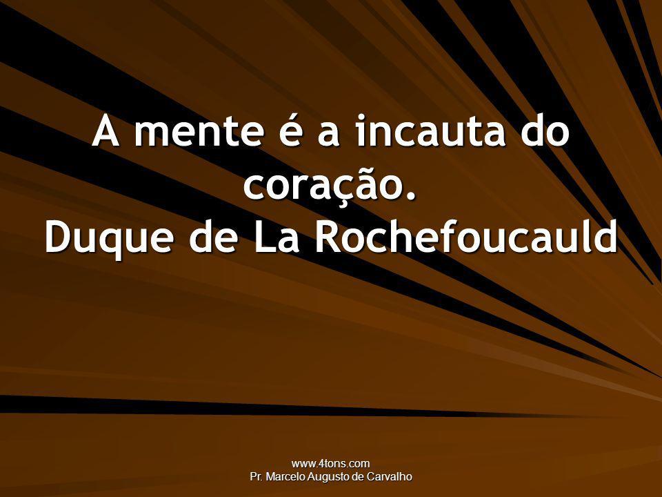 A mente é a incauta do coração. Duque de La Rochefoucauld
