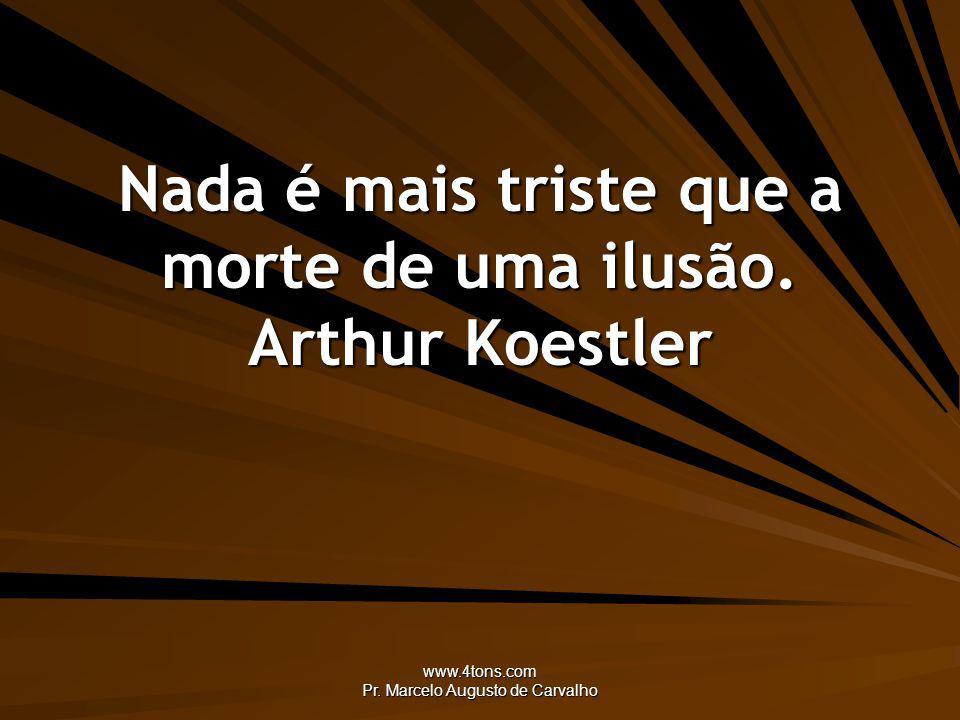 Nada é mais triste que a morte de uma ilusão. Arthur Koestler