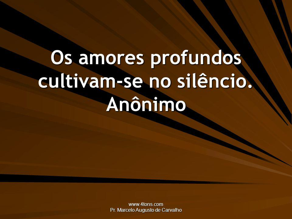 Os amores profundos cultivam-se no silêncio. Anônimo