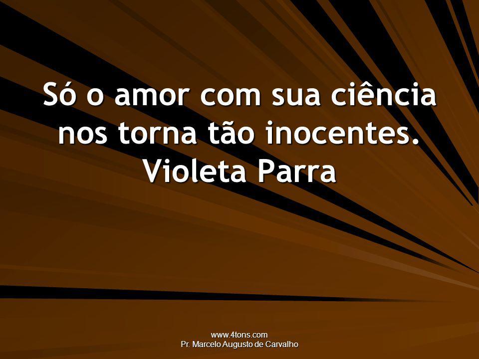 Só o amor com sua ciência nos torna tão inocentes. Violeta Parra