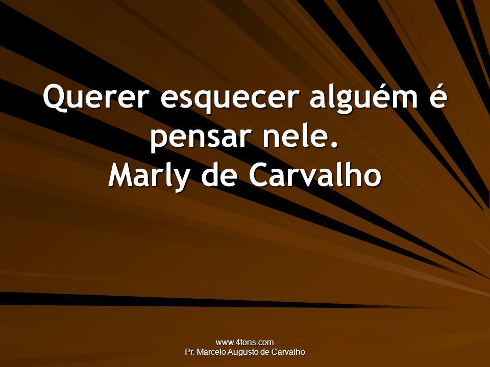 Querer esquecer alguém é pensar nele. Marly de Carvalho