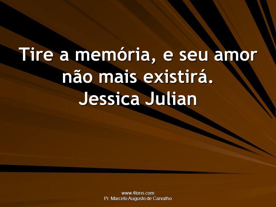 Tire a memória, e seu amor não mais existirá. Jessica Julian