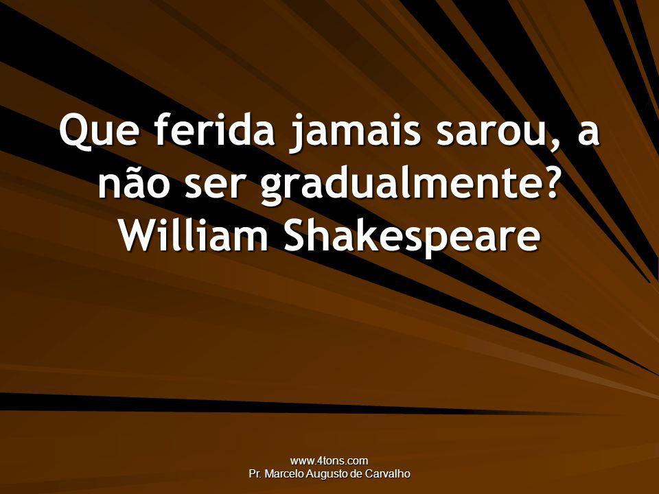 Que ferida jamais sarou, a não ser gradualmente William Shakespeare