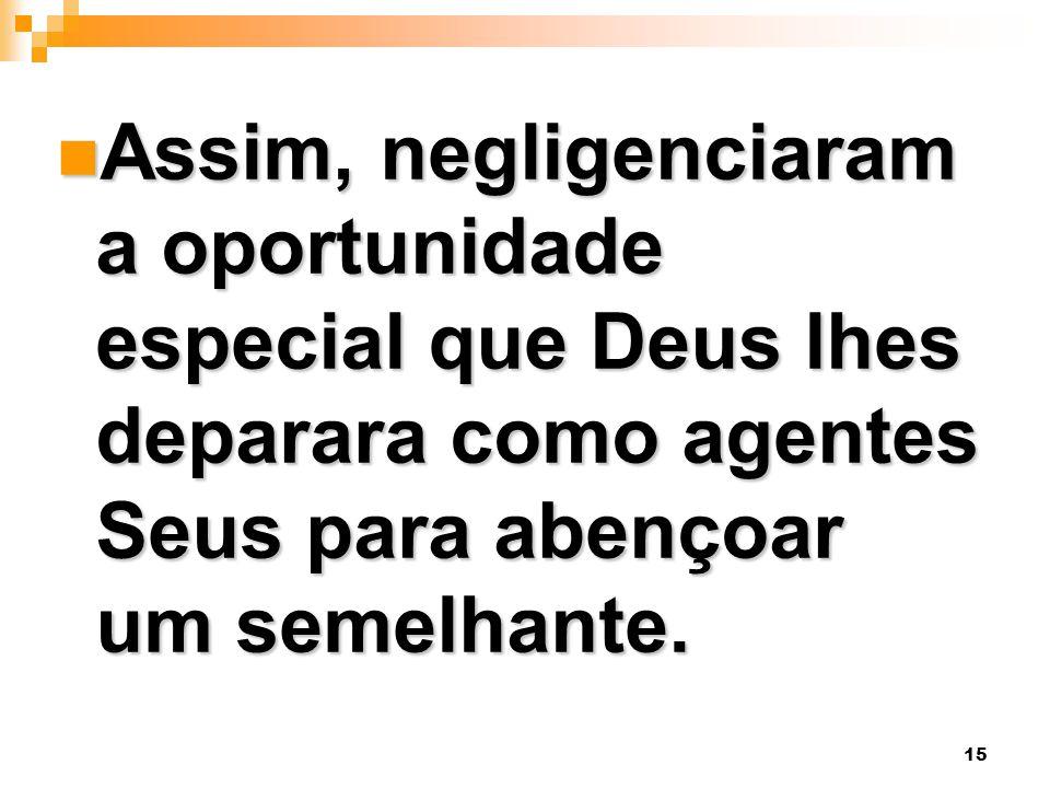 Assim, negligenciaram a oportunidade especial que Deus lhes deparara como agentes Seus para abençoar um semelhante.