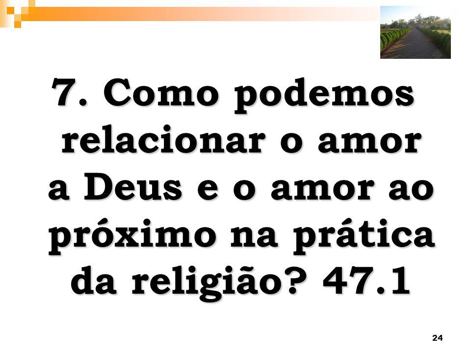 7. Como podemos relacionar o amor a Deus e o amor ao próximo na prática da religião 47.1