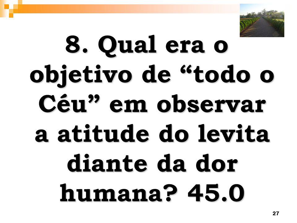 8. Qual era o objetivo de todo o Céu em observar a atitude do levita diante da dor humana 45.0