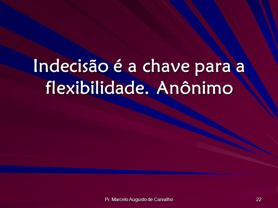Indecisão é a chave para a flexibilidade. Anônimo