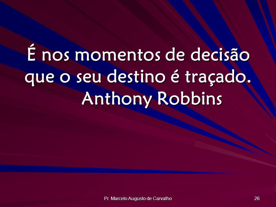 É nos momentos de decisão que o seu destino é traçado. Anthony Robbins