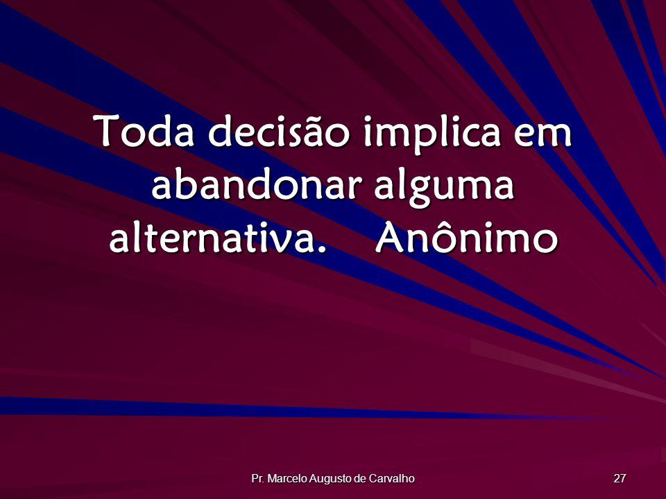 Toda decisão implica em abandonar alguma alternativa. Anônimo