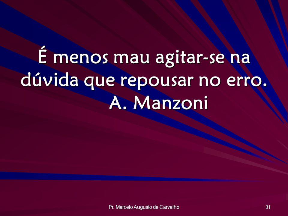 É menos mau agitar-se na dúvida que repousar no erro. A. Manzoni