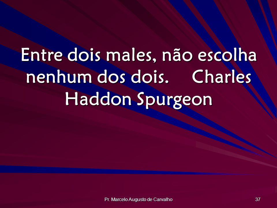 Entre dois males, não escolha nenhum dos dois. Charles Haddon Spurgeon