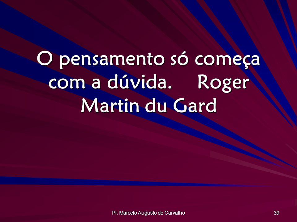 O pensamento só começa com a dúvida. Roger Martin du Gard