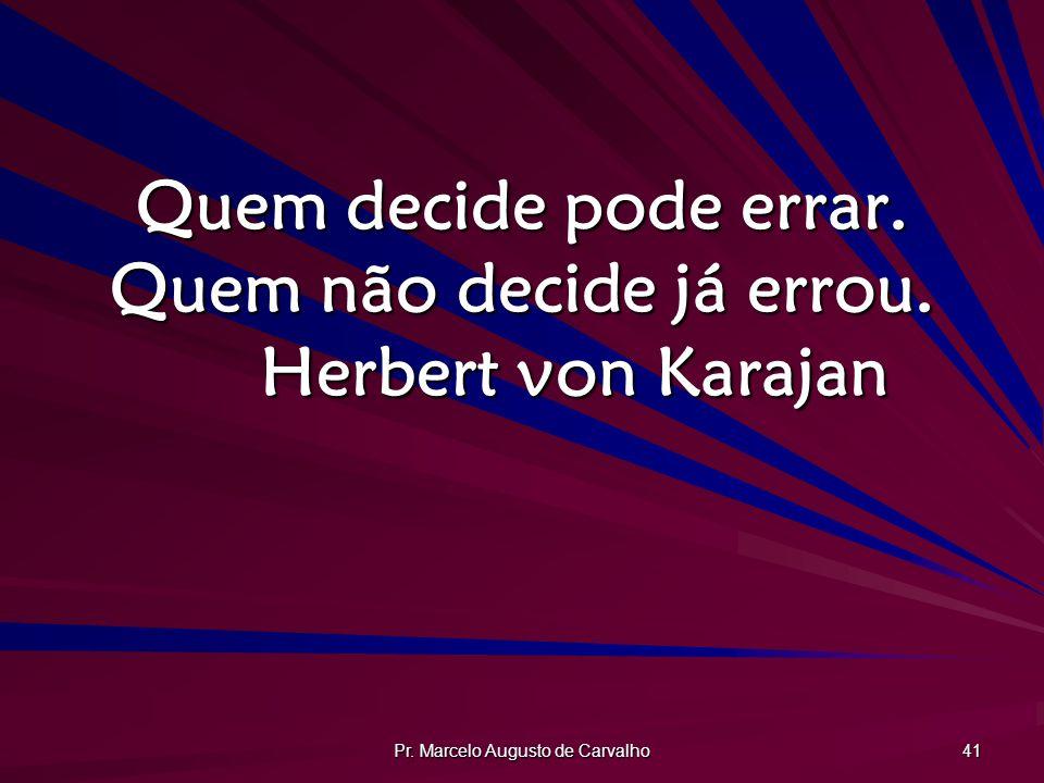 Quem decide pode errar. Quem não decide já errou. Herbert von Karajan