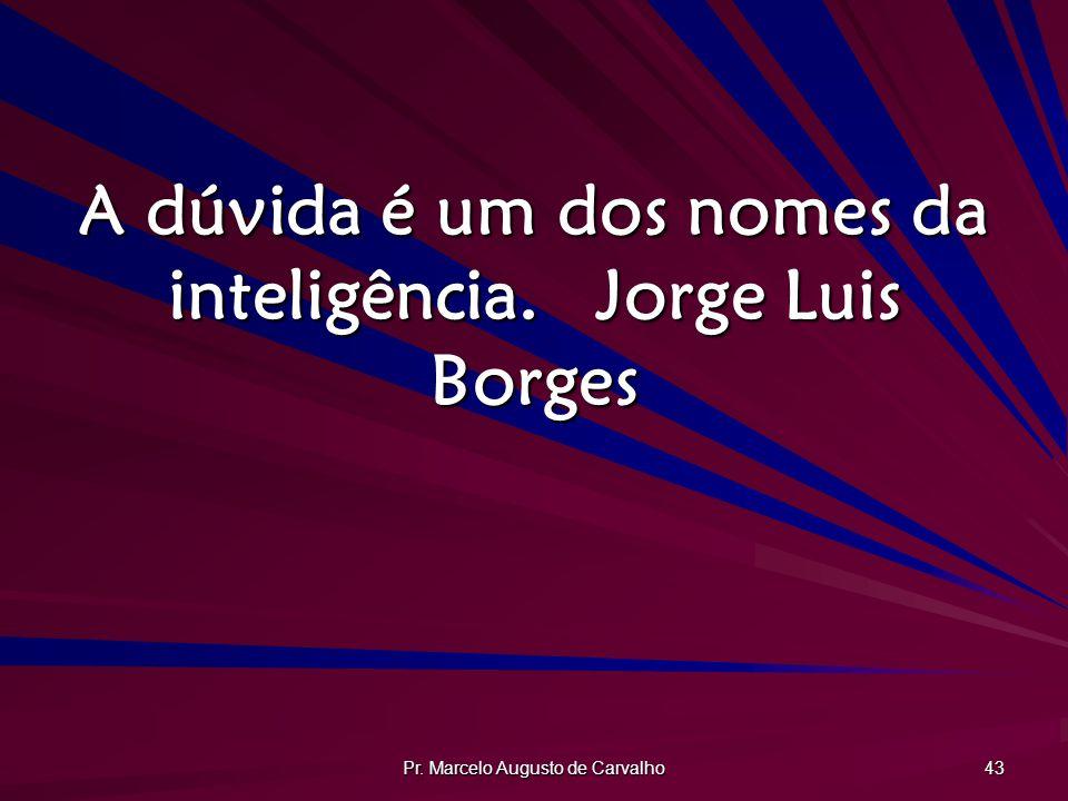 A dúvida é um dos nomes da inteligência. Jorge Luis Borges