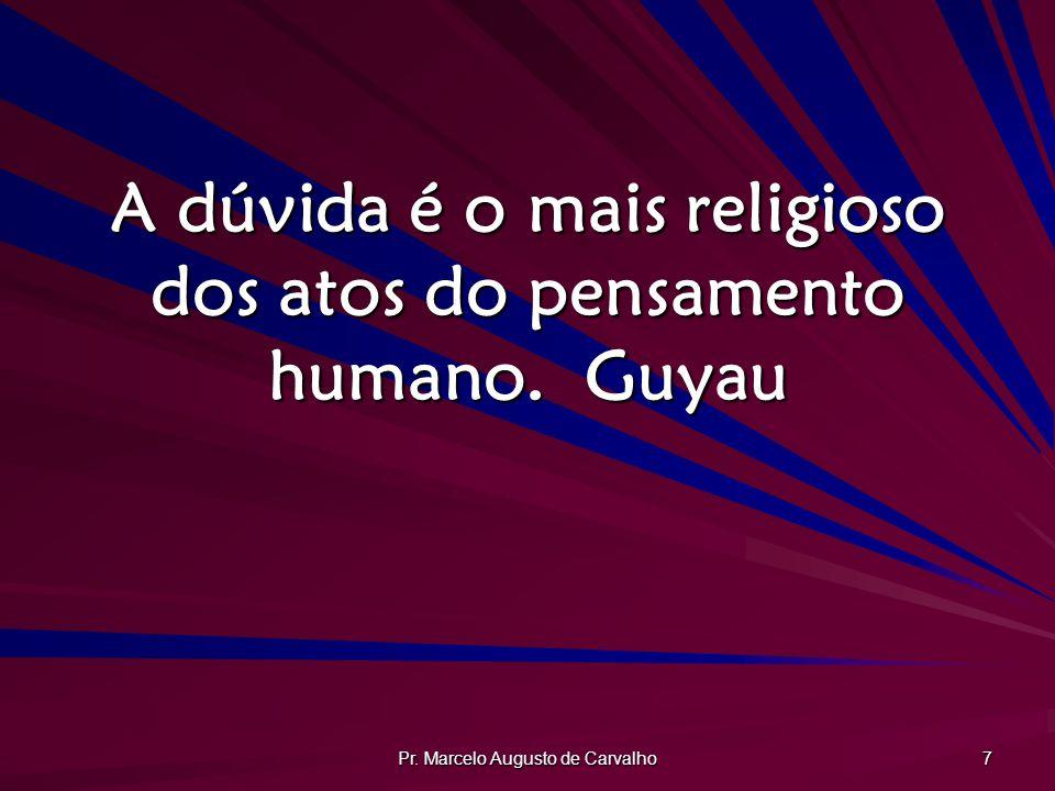 A dúvida é o mais religioso dos atos do pensamento humano. Guyau