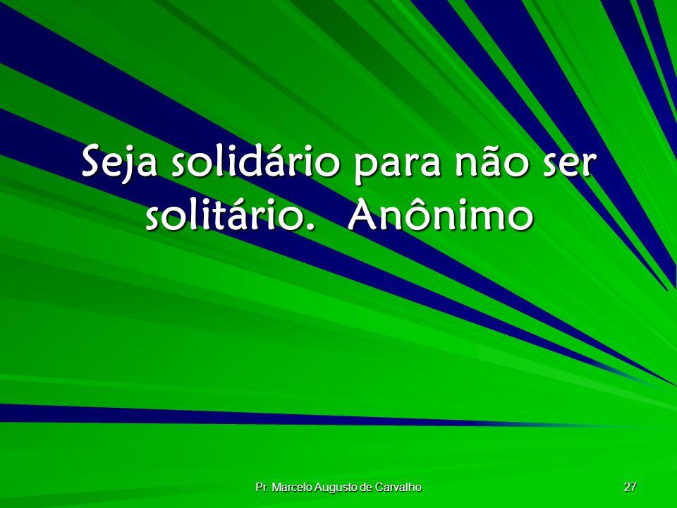 Seja solidário para não ser solitário. Anônimo
