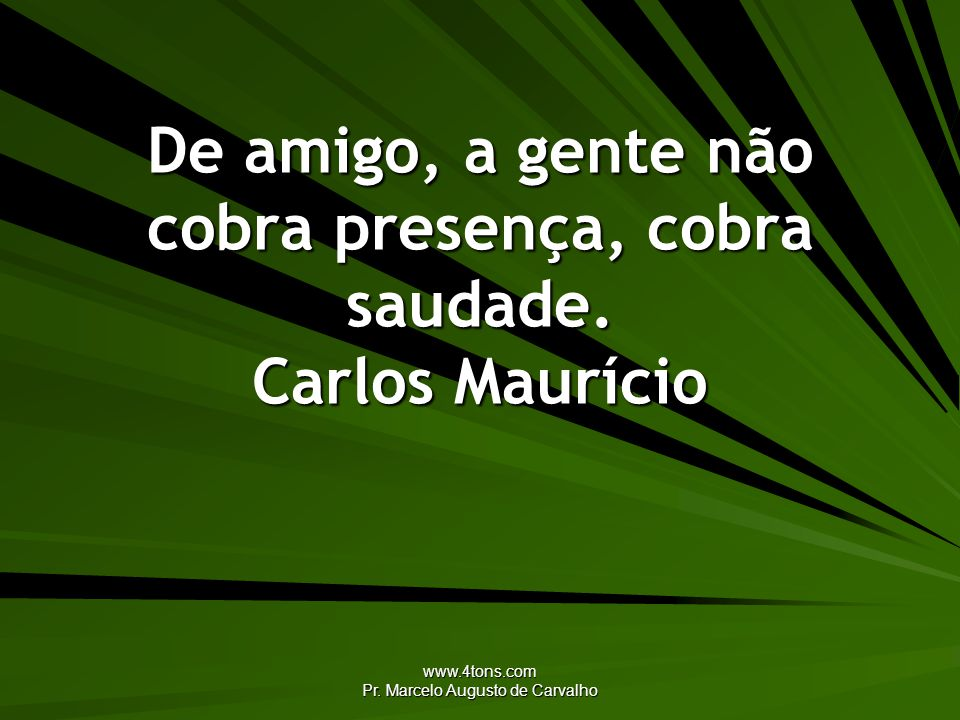 De amigo, a gente não cobra presença, cobra saudade. Carlos Maurício