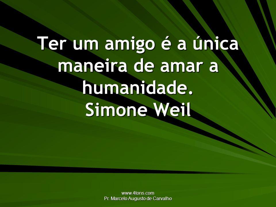 Ter um amigo é a única maneira de amar a humanidade. Simone Weil