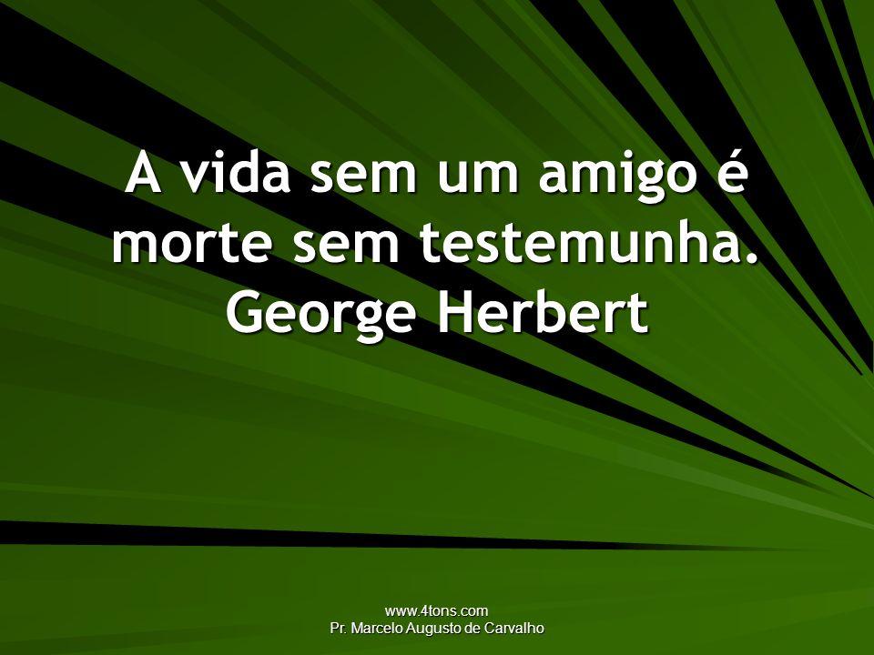 A vida sem um amigo é morte sem testemunha. George Herbert