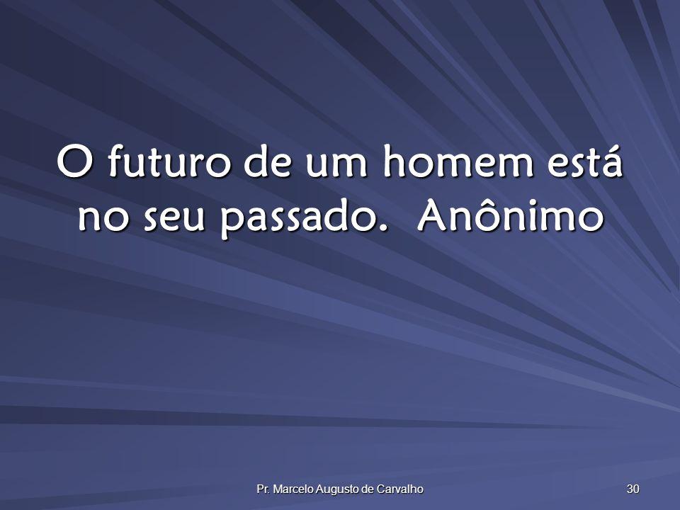 O futuro de um homem está no seu passado. Anônimo