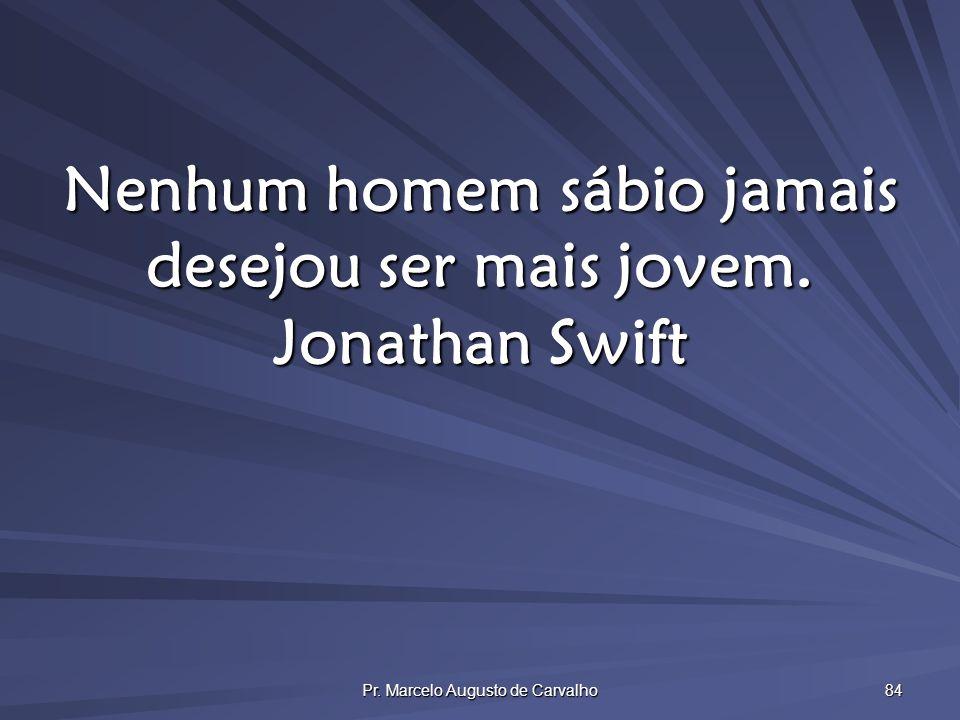 Nenhum homem sábio jamais desejou ser mais jovem. Jonathan Swift