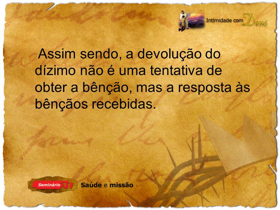 Assim sendo, a devolução do dízimo não é uma tentativa de obter a bênção, mas a resposta às bênçãos recebidas.