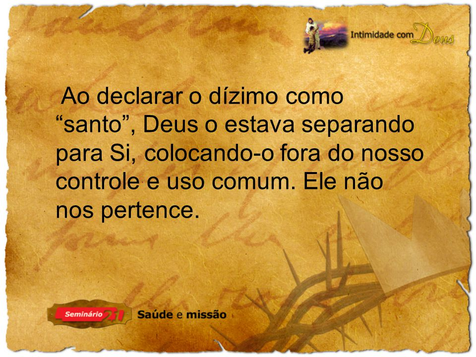 Ao declarar o dízimo como santo , Deus o estava separando para Si, colocando-o fora do nosso controle e uso comum.