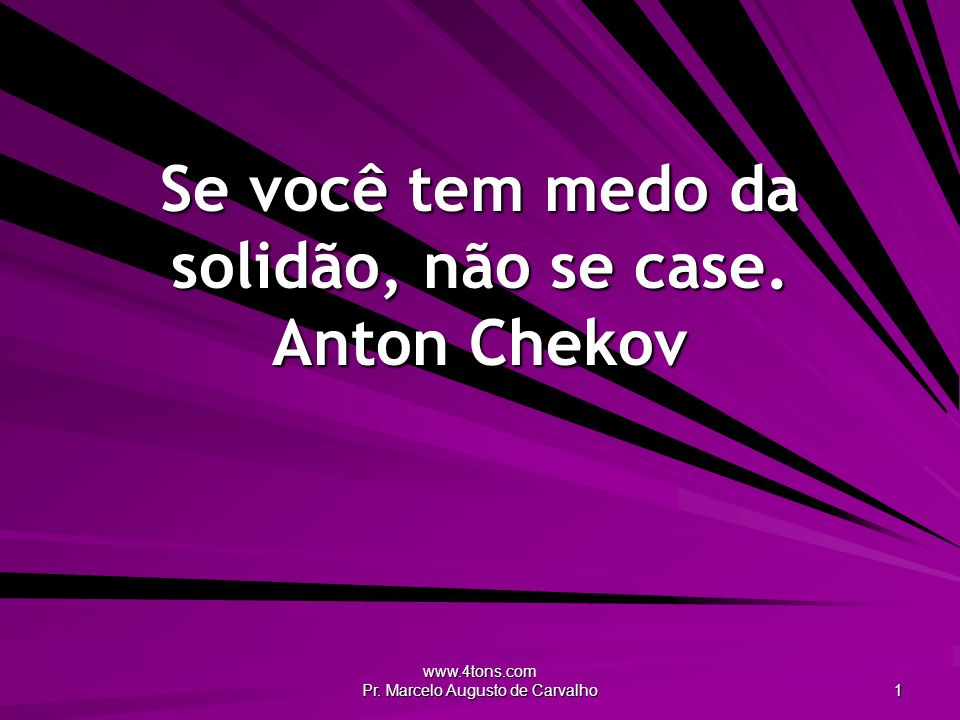 Se você tem medo da solidão, não se case. Anton Chekov